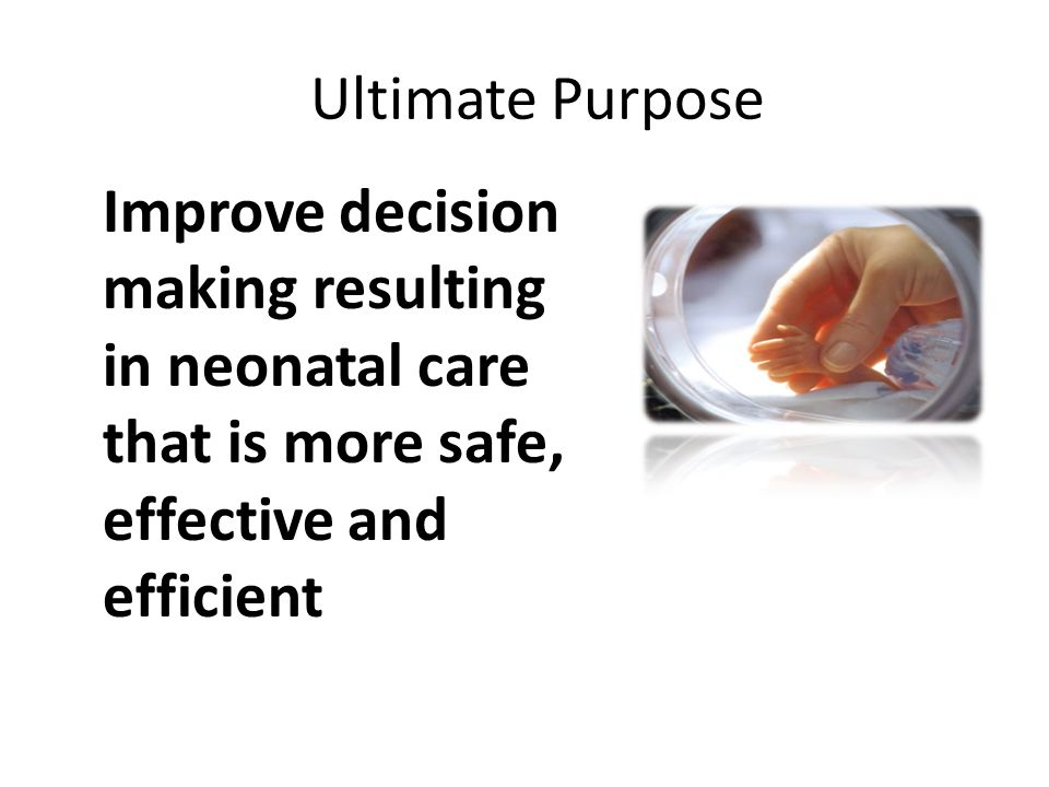 Ultimate Purpose Improve decision making resulting in neonatal care that is more safe, effective and efficient