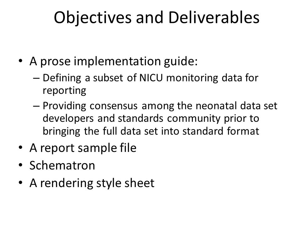 Objectives and Deliverables A prose implementation guide: – Defining a subset of NICU monitoring data for reporting – Providing consensus among the neonatal data set developers and standards community prior to bringing the full data set into standard format A report sample file Schematron A rendering style sheet