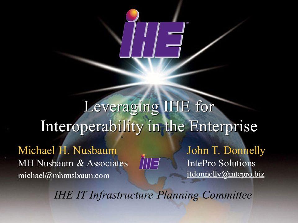 Leveraging IHE for Interoperability in the Enterprise Michael H. Nusbaum MH Nusbaum & Associates michael@mhnusbaum.com John T. Donnelly IntePro Soluti