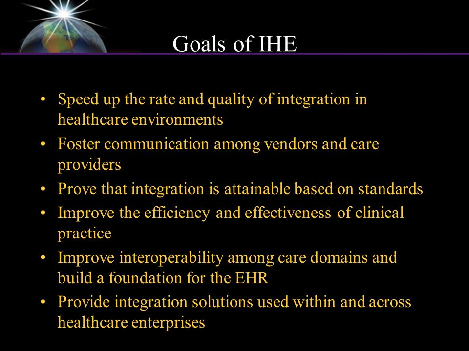 Goals of IHE Speed up the rate and quality of integration in healthcare environments Foster communication among vendors and care providers Prove that integration is attainable based on standards Improve the efficiency and effectiveness of clinical practice Improve interoperability among care domains and build a foundation for the EHR Provide integration solutions used within and across healthcare enterprises