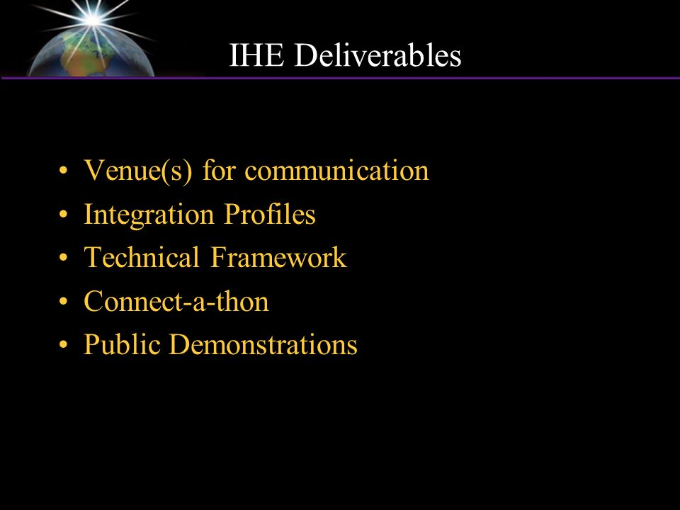 IHE Deliverables Venue(s) for communication Integration Profiles Technical Framework Connect-a-thon Public Demonstrations