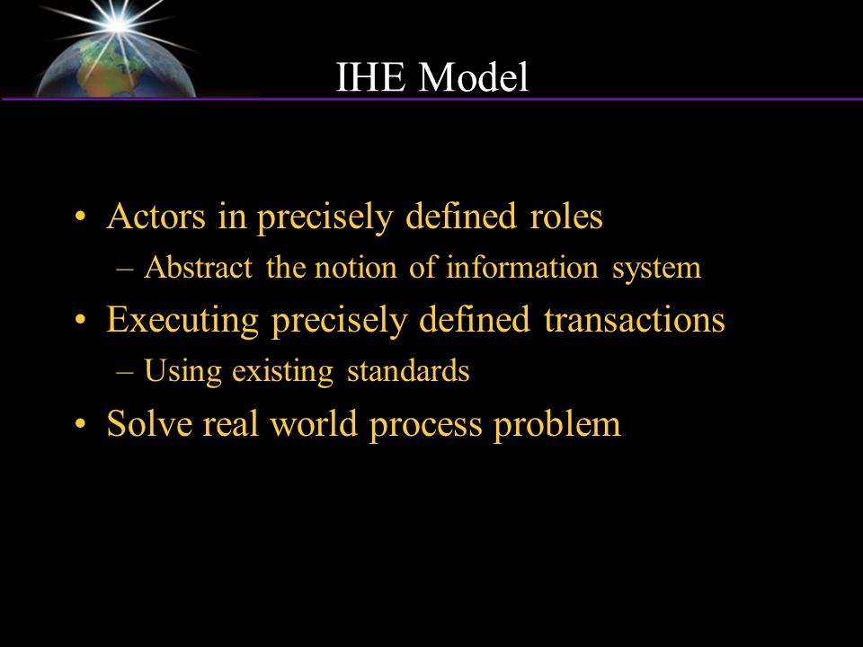 IHE Model Actors in precisely defined roles –Abstract the notion of information system Executing precisely defined transactions –Using existing standards Solve real world process problem