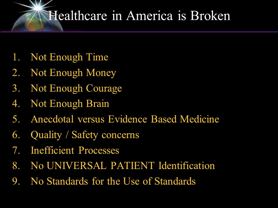 Healthcare in America is Broken 1.Not Enough Time 2.Not Enough Money 3.Not Enough Courage 4.Not Enough Brain 5.Anecdotal versus Evidence Based Medicine 6.Quality / Safety concerns 7.Inefficient Processes 8.No UNIVERSAL PATIENT Identification 9.No Standards for the Use of Standards