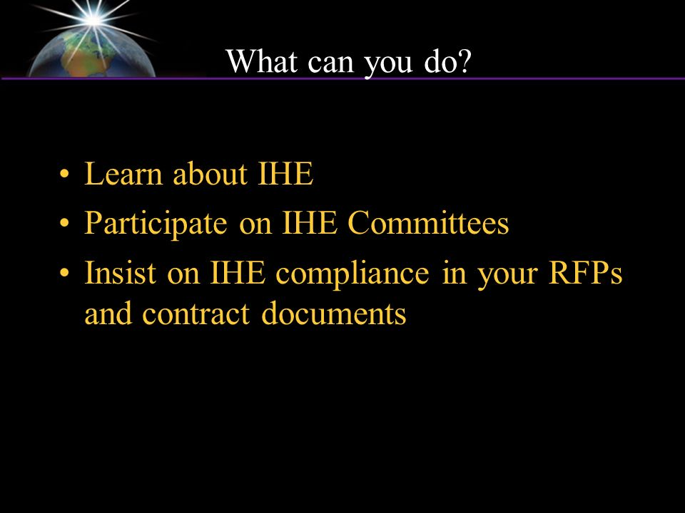 What can you do? Learn about IHE Participate on IHE Committees Insist on IHE compliance in your RFPs and contract documents