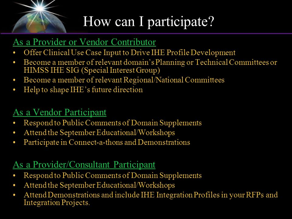 As a Provider or Vendor Contributor Offer Clinical Use Case Input to Drive IHE Profile Development Become a member of relevant domains Planning or Tec