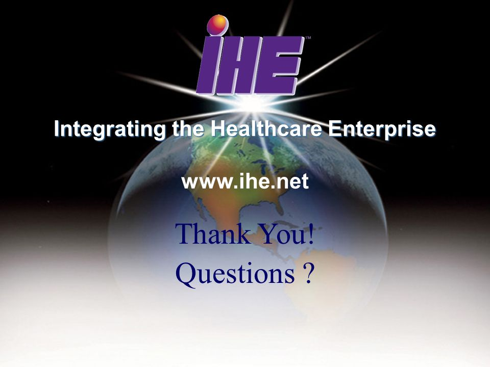 Thank You! Questions ? Integrating the Healthcare Enterprise Integrating the Healthcare Enterprise www.ihe.net