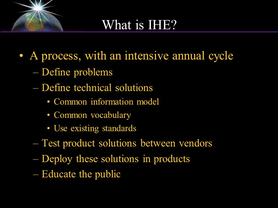 What is IHE? A process, with an intensive annual cycle –Define problems –Define technical solutions Common information model Common vocabulary Use exi