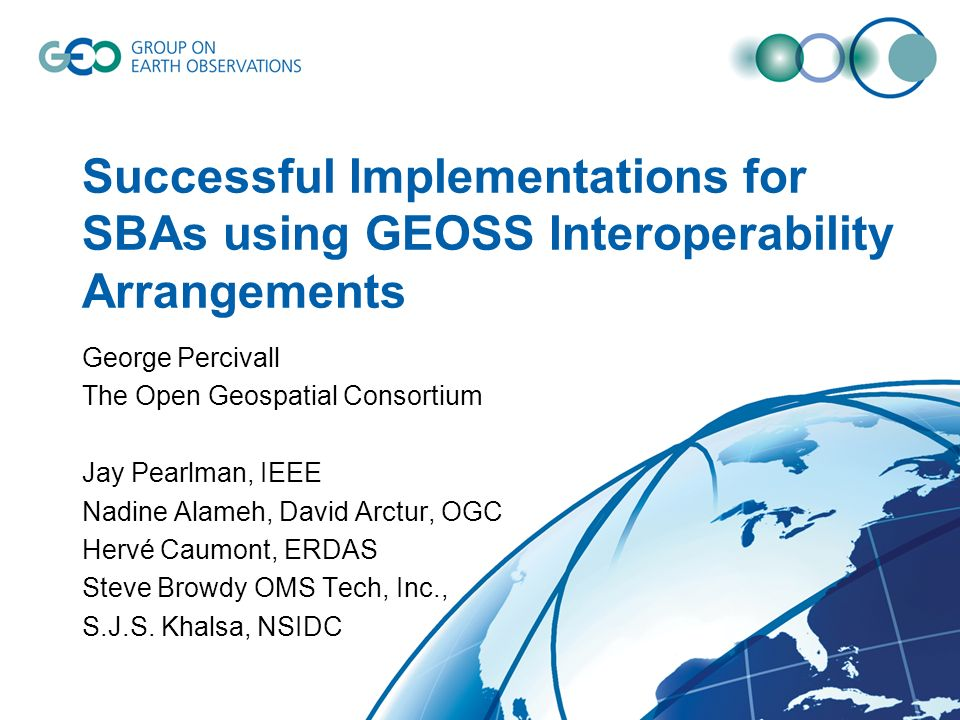 Successful Implementations for SBAs using GEOSS Interoperability Arrangements George Percivall The Open Geospatial Consortium Jay Pearlman, IEEE Nadin