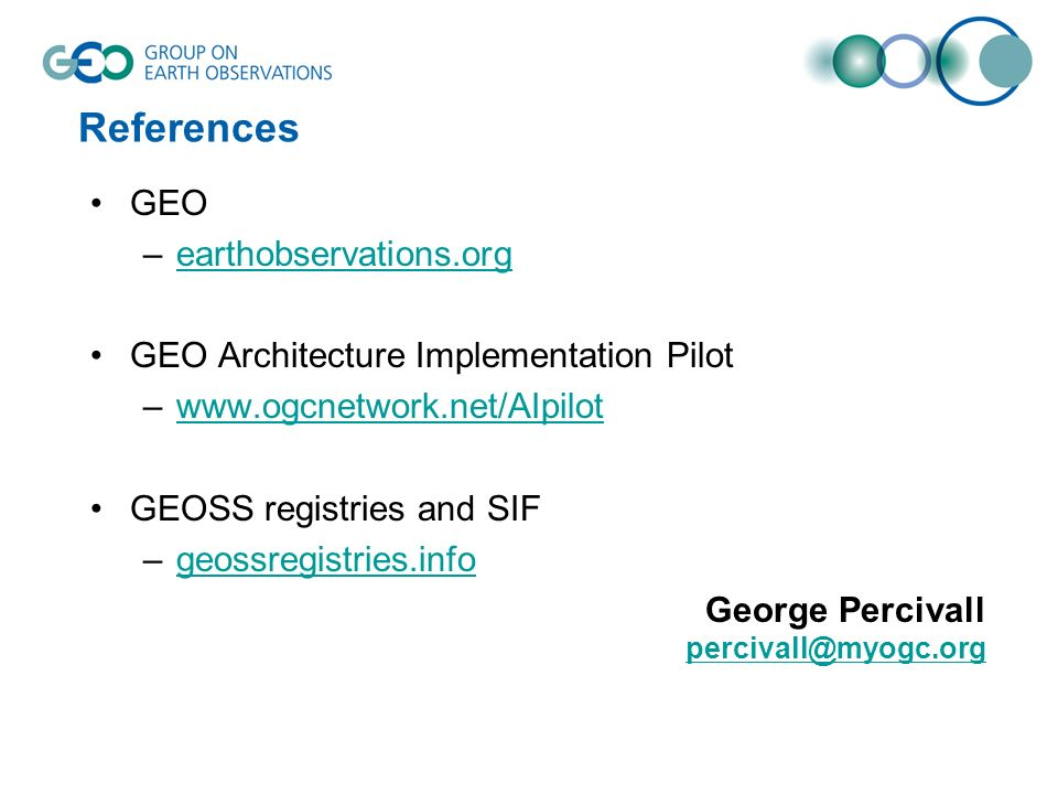 References GEO –earthobservations.orgearthobservations.org GEO Architecture Implementation Pilot –www.ogcnetwork.net/AIpilotwww.ogcnetwork.net/AIpilot