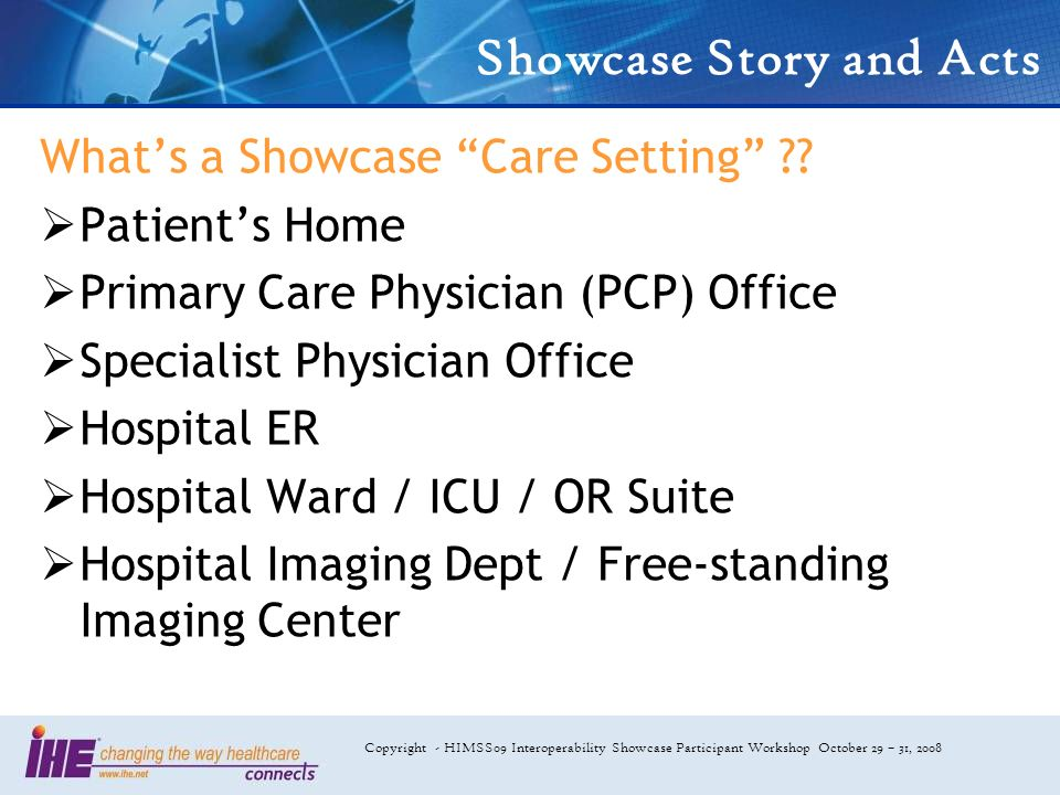 Copyright - HIMSS09 Interoperability Showcase Participant Workshop October 29 – 31, 2008 Showcase Story and Acts Whats a Showcase Care Setting ?? Pati