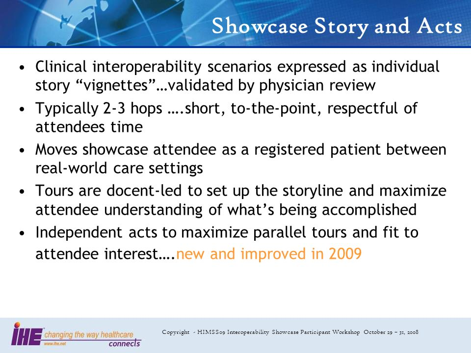 Copyright - HIMSS09 Interoperability Showcase Participant Workshop October 29 – 31, 2008 Showcase Story and Acts Clinical interoperability scenarios expressed as individual story vignettes…validated by physician review Typically 2-3 hops ….short, to-the-point, respectful of attendees time Moves showcase attendee as a registered patient between real-world care settings Tours are docent-led to set up the storyline and maximize attendee understanding of whats being accomplished Independent acts to maximize parallel tours and fit to attendee interest….new and improved in 2009
