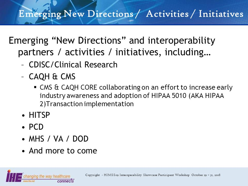 Copyright - HIMSS09 Interoperability Showcase Participant Workshop October 29 – 31, 2008 Emerging New Directions / Activities / Initiatives Emerging New Directions and interoperability partners / activities / initiatives, including… –CDISC/Clinical Research –CAQH & CMS CMS & CAQH CORE collaborating on an effort to increase early industry awareness and adoption of HIPAA 5010 (AKA HIPAA 2)Transaction implementation HITSP PCD MHS / VA / DOD And more to come