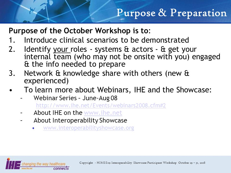 Copyright - HIMSS09 Interoperability Showcase Participant Workshop October 29 – 31, 2008 Purpose & Preparation Purpose of the October Workshop is to: