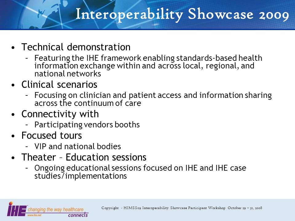 Copyright - HIMSS09 Interoperability Showcase Participant Workshop October 29 – 31, 2008 Interoperability Showcase 2009 Technical demonstration –Featuring the IHE framework enabling standards-based health information exchange within and across local, regional, and national networks Clinical scenarios –Focusing on clinician and patient access and information sharing across the continuum of care Connectivity with –Participating vendors booths Focused tours –VIP and national bodies Theater – Education sessions –Ongoing educational sessions focused on IHE and IHE case studies/implementations
