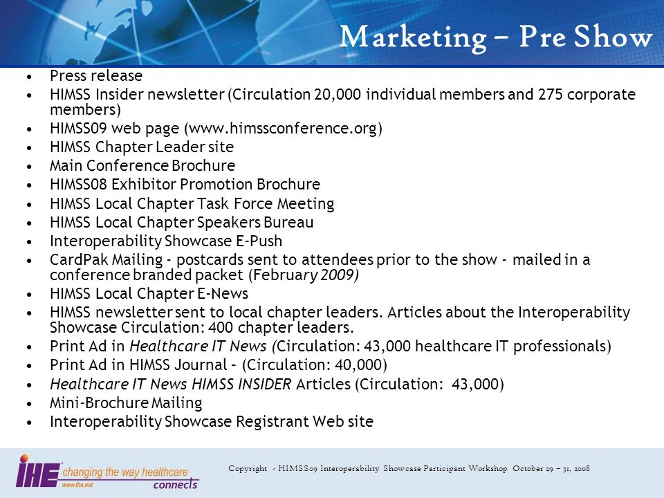 Copyright - HIMSS09 Interoperability Showcase Participant Workshop October 29 – 31, 2008 Marketing – Pre Show Press release HIMSS Insider newsletter (