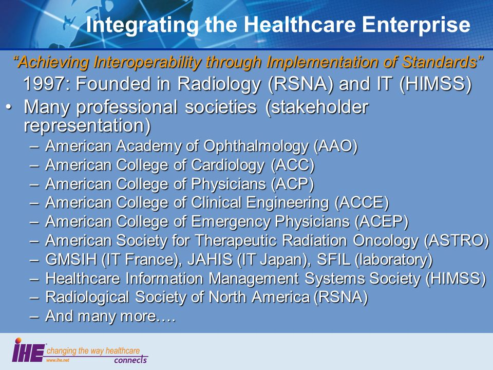 Integrating the Healthcare Enterprise Achieving Interoperability through Implementation of Standards 1997: Founded in Radiology (RSNA) and IT (HIMSS) Many professional societies (stakeholder representation)Many professional societies (stakeholder representation) –American Academy of Ophthalmology (AAO) –American College of Cardiology (ACC) –American College of Physicians (ACP) –American College of Clinical Engineering (ACCE) –American College of Emergency Physicians (ACEP) –American Society for Therapeutic Radiation Oncology (ASTRO) –GMSIH (IT France), JAHIS (IT Japan), SFIL (laboratory) –Healthcare Information Management Systems Society (HIMSS) –Radiological Society of North America (RSNA) –And many more….