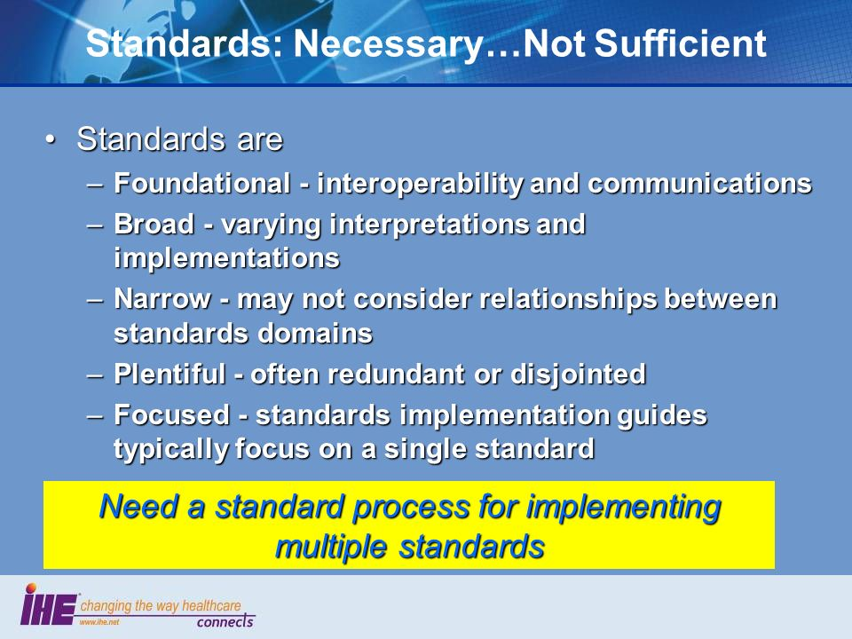 Standards: Necessary…Not Sufficient Standards areStandards are –Foundational - interoperability and communications –Broad - varying interpretations and implementations –Narrow - may not consider relationships between standards domains –Plentiful - often redundant or disjointed –Focused - standards implementation guides typically focus on a single standard Need a standard process for implementing multiple standards
