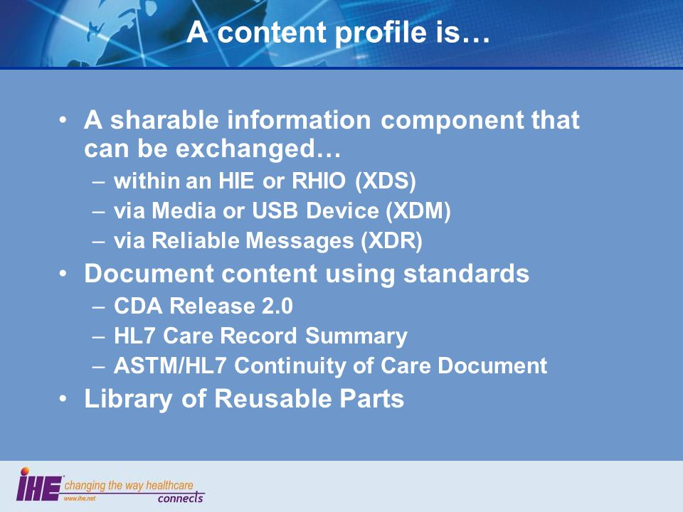 A content profile is… A sharable information component that can be exchanged… –within an HIE or RHIO (XDS) –via Media or USB Device (XDM) –via Reliable Messages (XDR) Document content using standards –CDA Release 2.0 –HL7 Care Record Summary –ASTM/HL7 Continuity of Care Document Library of Reusable Parts