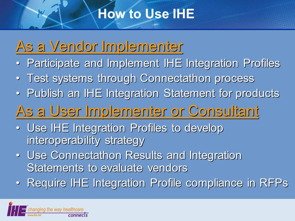 How to Use IHE As a Vendor Implementer Participate and Implement IHE Integration ProfilesParticipate and Implement IHE Integration Profiles Test systems through Connectathon processTest systems through Connectathon process Publish an IHE Integration Statement for productsPublish an IHE Integration Statement for products As a User Implementer or Consultant Use IHE Integration Profiles to develop interoperability strategyUse IHE Integration Profiles to develop interoperability strategy Use Connectathon Results and Integration Statements to evaluate vendorsUse Connectathon Results and Integration Statements to evaluate vendors Require IHE Integration Profile compliance in RFPsRequire IHE Integration Profile compliance in RFPs