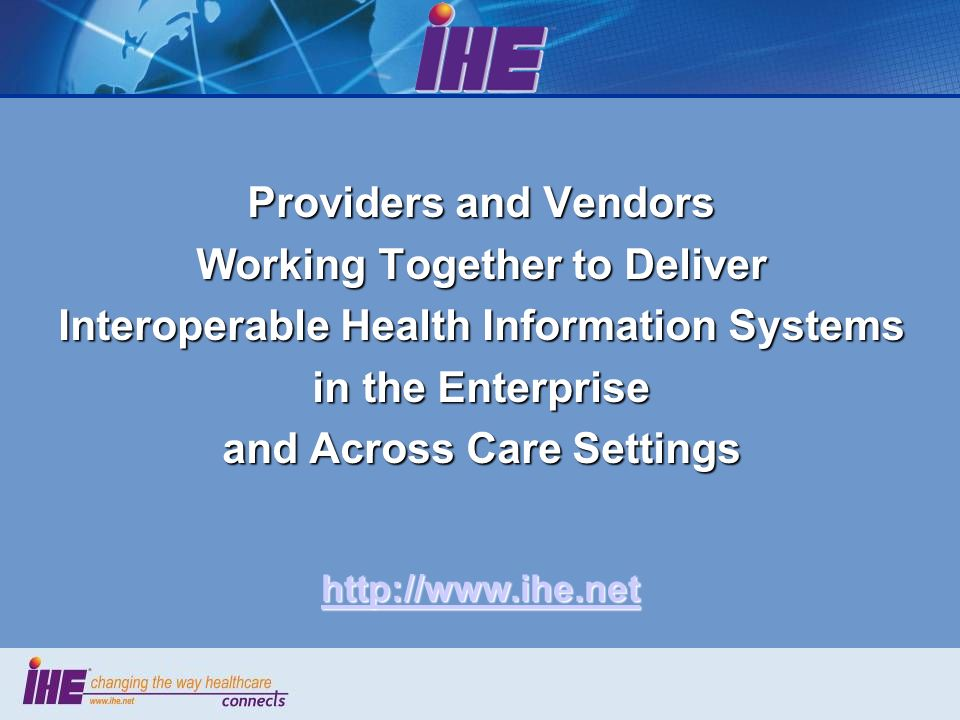 Providers and Vendors Working Together to Deliver Interoperable Health Information Systems in the Enterprise and Across Care Settings http://www.ihe.net