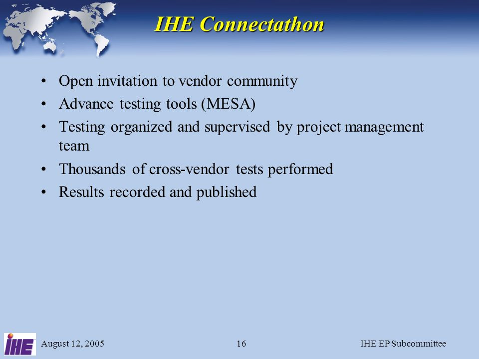 August 12, 2005IHE EP Subcommittee15 IHE Annual Cycle 1.Clinicians identify clinical problems to be addressed - Integration Profiles 2.Engineers from vendors collaborate to define technical specification (using existing standards such as DICOM and HL7) 3.Vendors implement the technical specification and participate in the Connectathon 4.Demonstrations at trade shows (ACC, HIMSS, etc.) 5.Vendors publish IHE Integration Statements 6.Customers reference IHE profiles in RFPs
