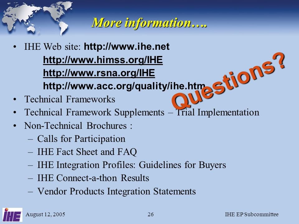August 12, 2005IHE EP Subcommittee25 Your Request for Proposals (RFPs) Incorporate IHE framework into RFP documents & product selection Much easier to specify an IHE Integration Profile than detailed technical specs –Device must support IHE Echo Integration Profile, and vendor must supply an IHE Integration Statement.