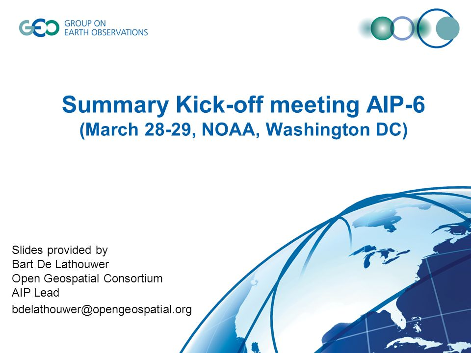 Summary Kick-off meeting AIP-6 (March 28-29, NOAA, Washington DC) Slides provided by Bart De Lathouwer Open Geospatial Consortium AIP Lead bdelathouwe