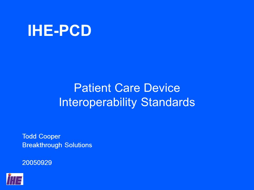 Todd Cooper Breakthrough Solutions 20050929 Patient Care Device Interoperability Standards IHE-PCD