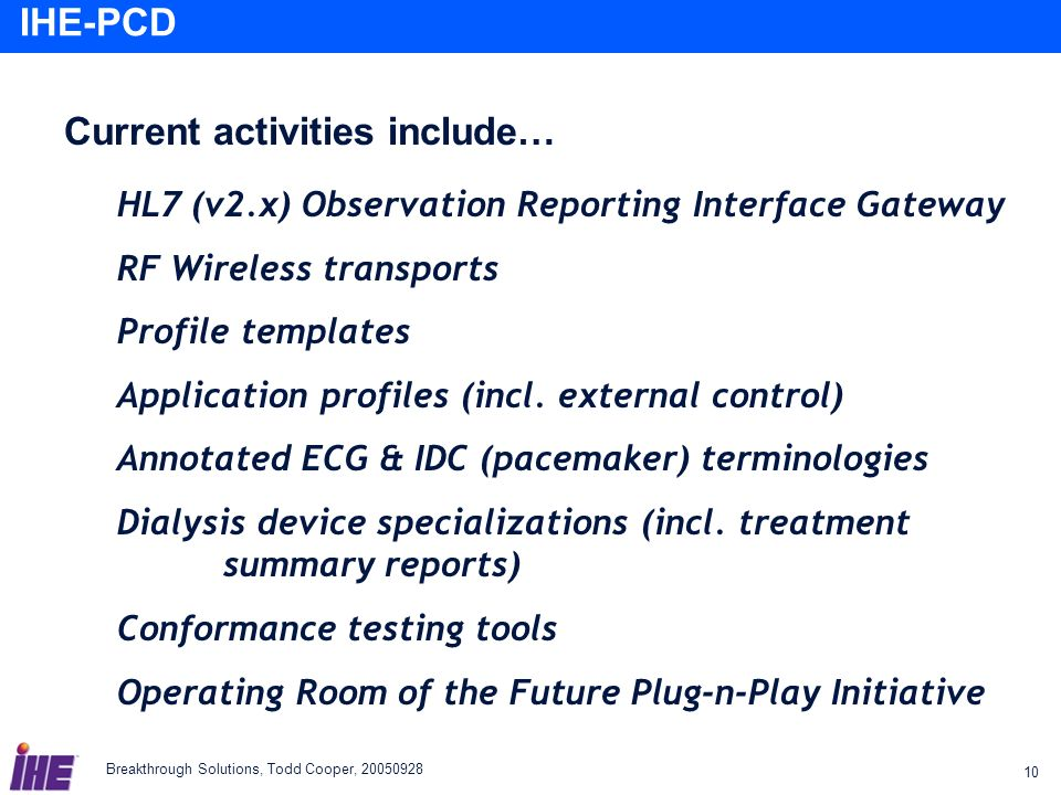 Breakthrough Solutions, Todd Cooper, 20050928 10 IHE-PCD Current activities include… HL7 (v2.x) Observation Reporting Interface Gateway RF Wireless tr