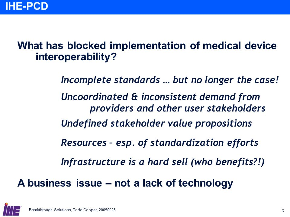 Breakthrough Solutions, Todd Cooper, 20050928 3 IHE-PCD What has blocked implementation of medical device interoperability? Incomplete standards … but