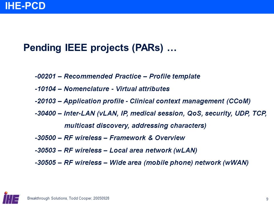 Breakthrough Solutions, Todd Cooper, 20050928 9 IHE-PCD Pending IEEE projects (PARs) … -00201 – Recommended Practice – Profile template -10104 – Nomen