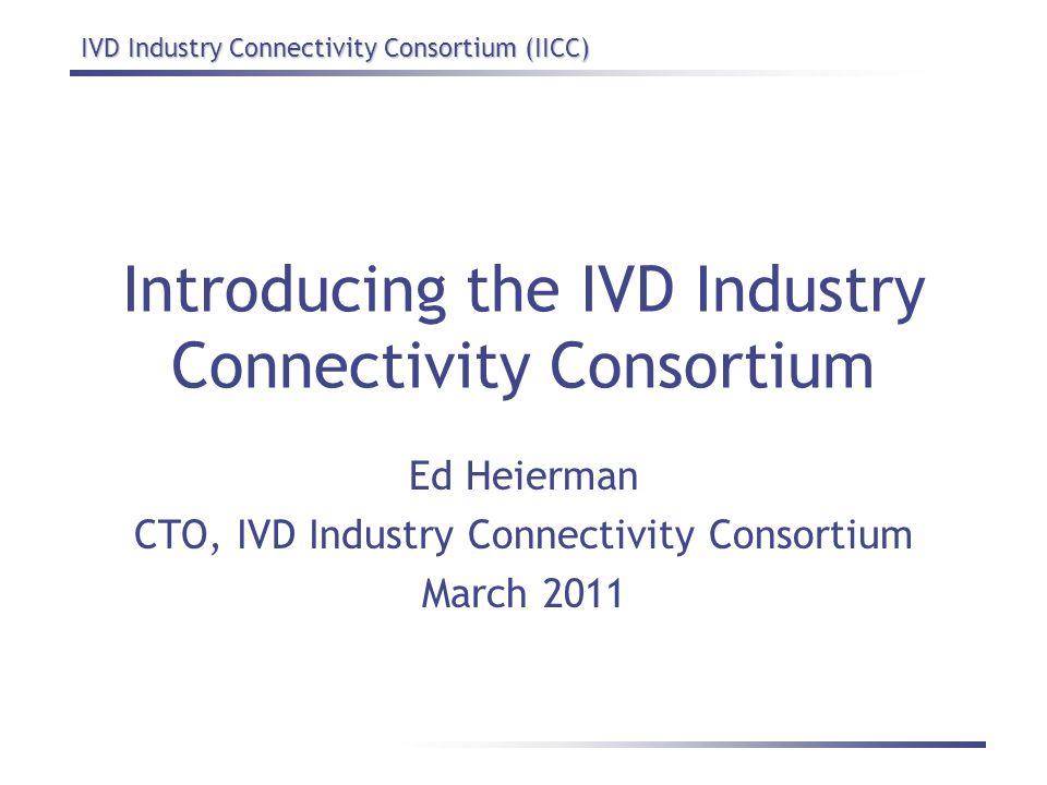 IVD Industry Connectivity Consortium (IICC) Introducing the IVD Industry Connectivity Consortium Ed Heierman CTO, IVD Industry Connectivity Consortium