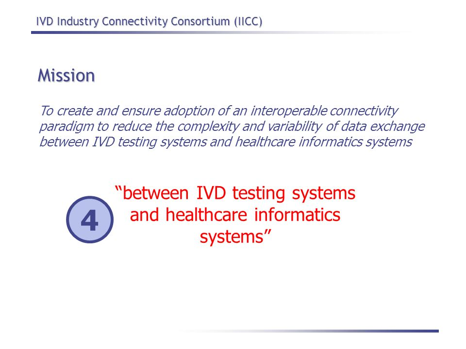 IVD Industry Connectivity Consortium (IICC) Mission To create and ensure adoption of an interoperable connectivity paradigm to reduce the complexity a