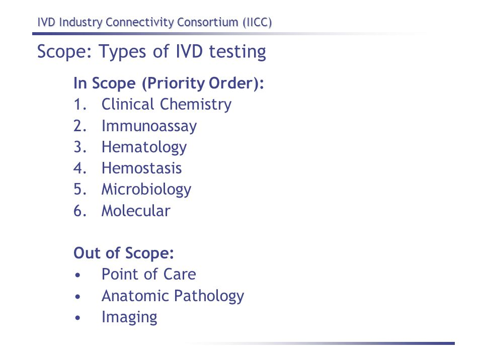 IVD Industry Connectivity Consortium (IICC) Scope: Types of IVD testing In Scope (Priority Order): 1.Clinical Chemistry 2.Immunoassay 3.Hematology 4.H