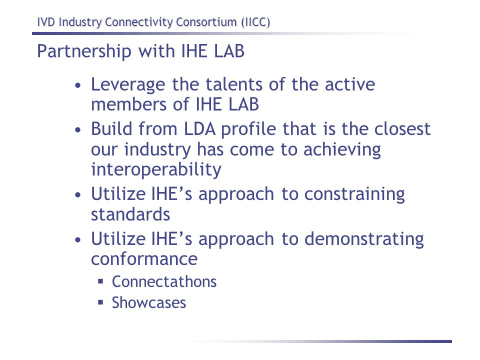 IVD Industry Connectivity Consortium (IICC) Partnership with IHE LAB Leverage the talents of the active members of IHE LAB Build from LDA profile that