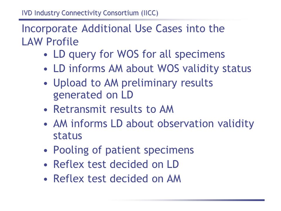 IVD Industry Connectivity Consortium (IICC) Incorporate Additional Use Cases into the LAW Profile LD query for WOS for all specimens LD informs AM abo