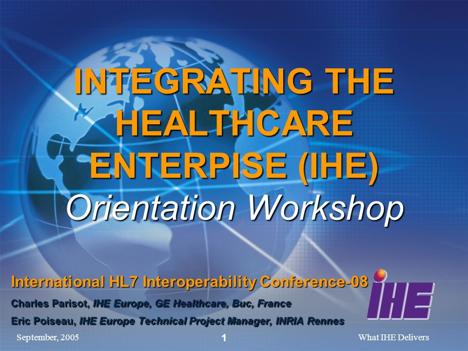 September, 2005What IHE Delivers 1 INTEGRATING THE HEALTHCARE ENTERPISE (IHE) Orientation Workshop International HL7 Interoperability Conference-08 Charles Parisot, IHE Europe, GE Healthcare, Buc, France Eric Poiseau, IHE Europe Technical Project Manager, INRIA Rennes