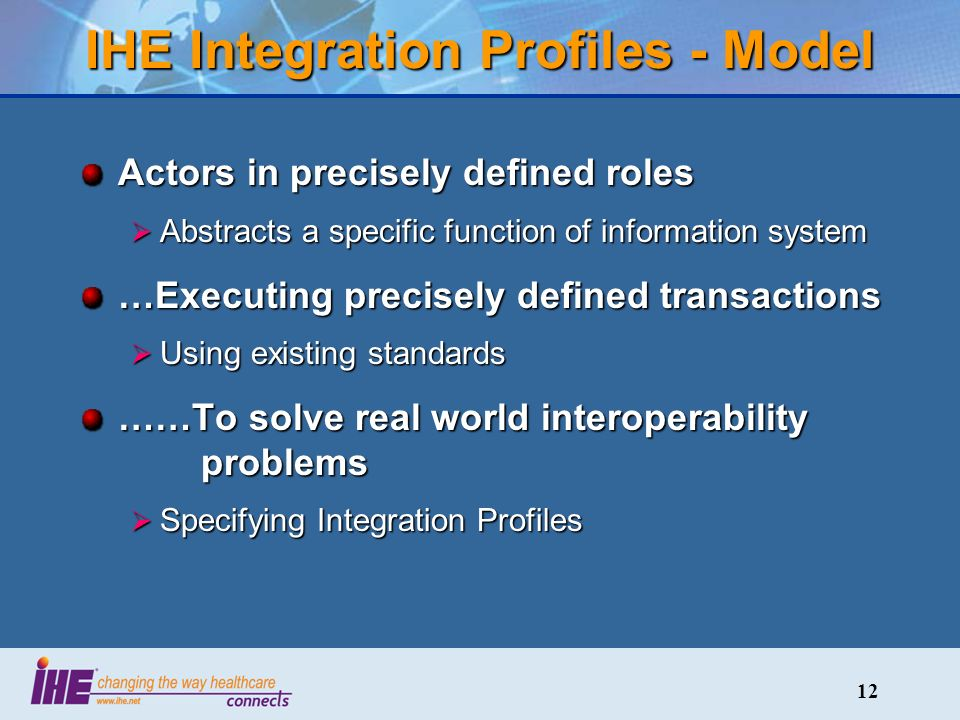 12 IHE Integration Profiles - Model Actors in precisely defined roles Abstracts a specific function of information system Abstracts a specific function of information system …Executing precisely defined transactions Using existing standards Using existing standards ……To solve real world interoperability problems Specifying Integration Profiles Specifying Integration Profiles