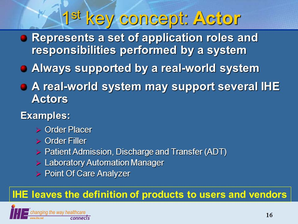 16 1 st key concept: Actor Represents a set of application roles and responsibilities performed by a system Always supported by a real-world system A real-world system may support several IHE Actors Examples: Order Placer Order Placer Order Filler Order Filler Patient Admission, Discharge and Transfer (ADT) Patient Admission, Discharge and Transfer (ADT) Laboratory Automation Manager Laboratory Automation Manager Point Of Care Analyzer Point Of Care Analyzer IHE leaves the definition of products to users and vendors