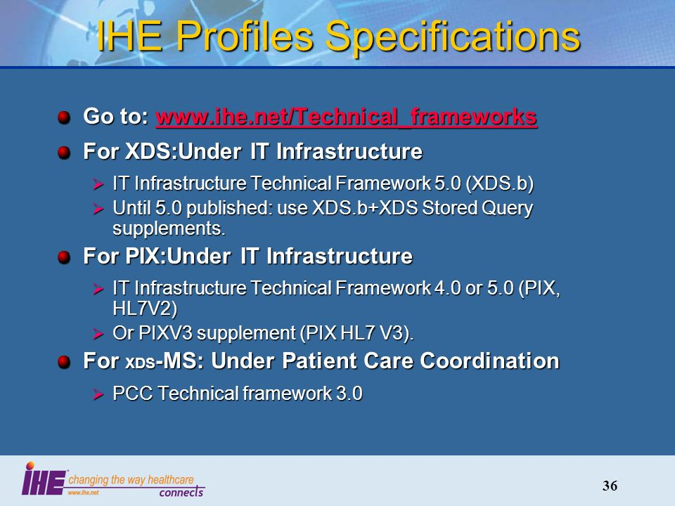 36 IHE Profiles Specifications Go to: www.ihe.net/Technical_frameworks www.ihe.net/Technical_frameworks For XDS:Under IT Infrastructure IT Infrastructure Technical Framework 5.0 (XDS.b) IT Infrastructure Technical Framework 5.0 (XDS.b) Until 5.0 published: use XDS.b+XDS Stored Query supplements.