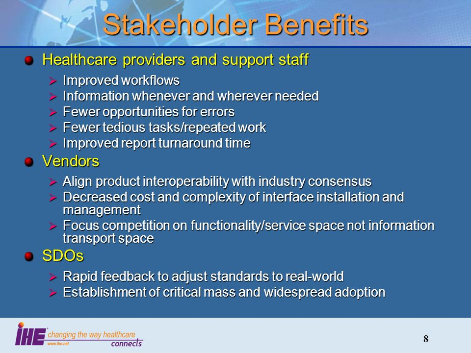 8 Stakeholder Benefits Healthcare providers and support staff Improved workflows Improved workflows Information whenever and wherever needed Information whenever and wherever needed Fewer opportunities for errors Fewer opportunities for errors Fewer tedious tasks/repeated work Fewer tedious tasks/repeated work Improved report turnaround time Improved report turnaround timeVendors Align product interoperability with industry consensus Align product interoperability with industry consensus Decreased cost and complexity of interface installation and management Decreased cost and complexity of interface installation and management Focus competition on functionality/service space not information transport space Focus competition on functionality/service space not information transport spaceSDOs Rapid feedback to adjust standards to real-world Rapid feedback to adjust standards to real-world Establishment of critical mass and widespread adoption Establishment of critical mass and widespread adoption