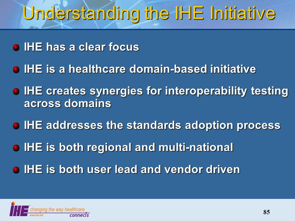 85 Understanding the IHE Initiative IHE has a clear focus IHE is a healthcare domain-based initiative IHE creates synergies for interoperability testing across domains IHE addresses the standards adoption process IHE is both regional and multi-national IHE is both user lead and vendor driven