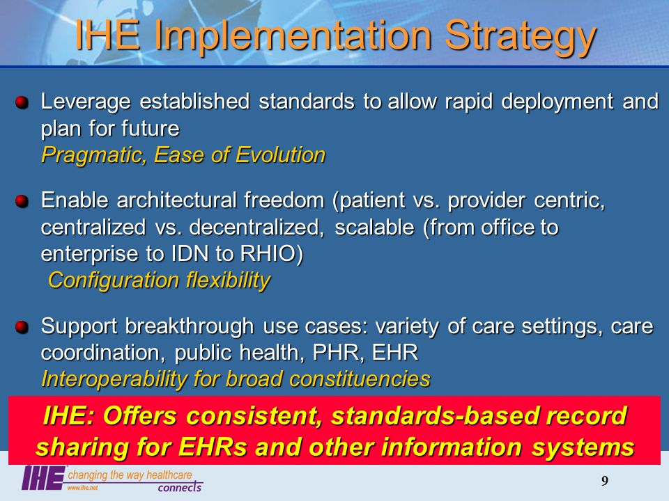 9 IHE Implementation Strategy Leverage established standards to allow rapid deployment and plan for future Pragmatic, Ease of Evolution Enable architectural freedom (patient vs.