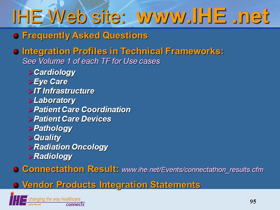 95 IHE Web site: www.IHE.net Frequently Asked Questions Integration Profiles in Technical Frameworks: See Volume 1 of each TF for Use cases Cardiology Cardiology Eye Care Eye Care IT Infrastructure IT Infrastructure Laboratory Laboratory Patient Care Coordination Patient Care Coordination Patient Care Devices Patient Care Devices Pathology Pathology Quality Quality Radiation Oncology Radiation Oncology Radiology Radiology Connectathon Result: www.ihe.net/Events/connectathon_results.cfm Vendor Products Integration Statements