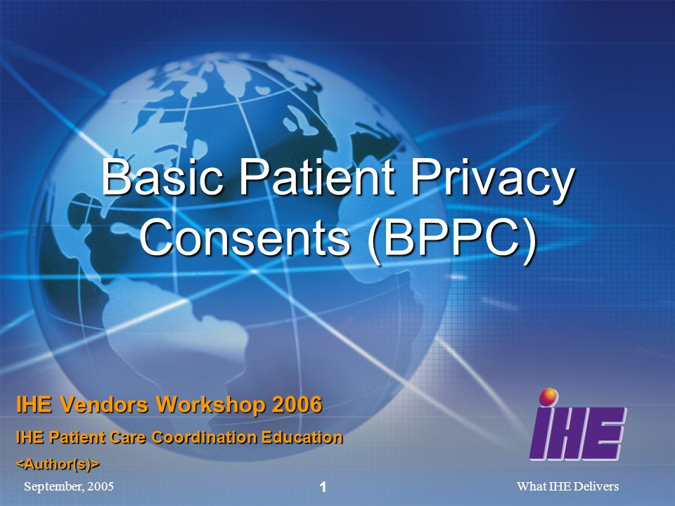 September, 2005What IHE Delivers 1 Basic Patient Privacy Consents (BPPC) IHE Vendors Workshop 2006 IHE Patient Care Coordination Education <Author(s)>
