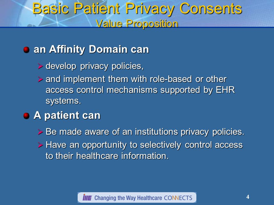 4 Basic Patient Privacy Consents Value Proposition an Affinity Domain can develop privacy policies, develop privacy policies, and implement them with role-based or other access control mechanisms supported by EHR systems.