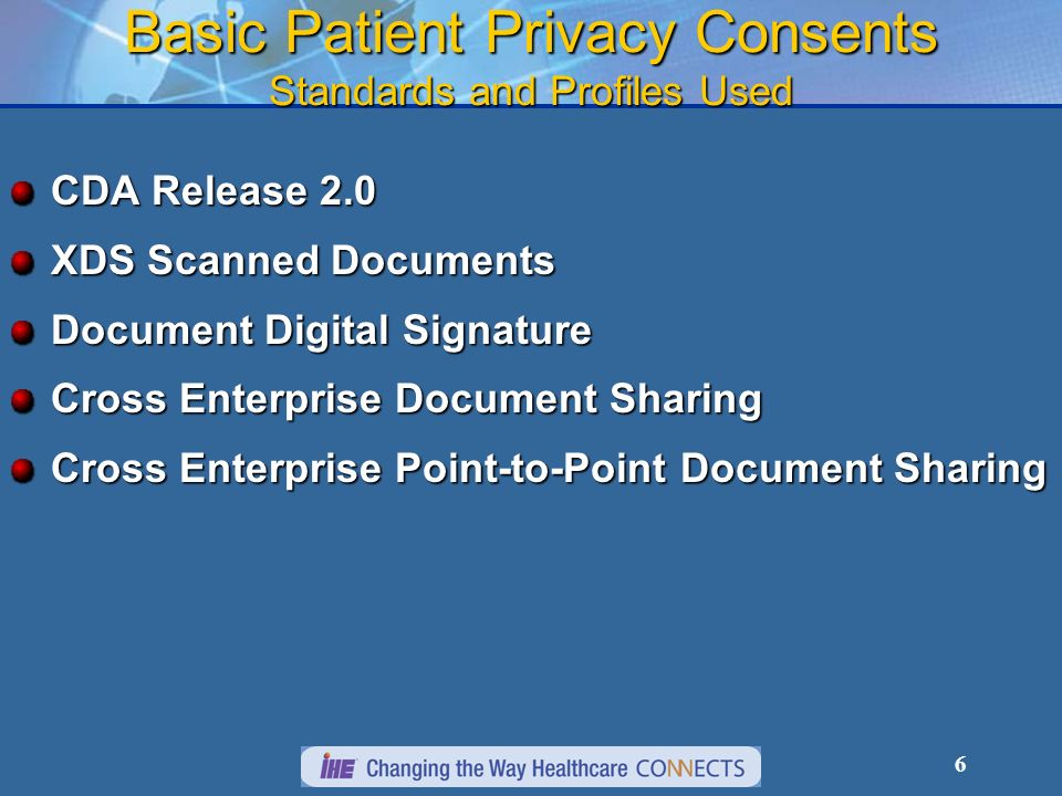 6 Basic Patient Privacy Consents Standards and Profiles Used CDA Release 2.0 XDS Scanned Documents Document Digital Signature Cross Enterprise Document Sharing Cross Enterprise Point-to-Point Document Sharing