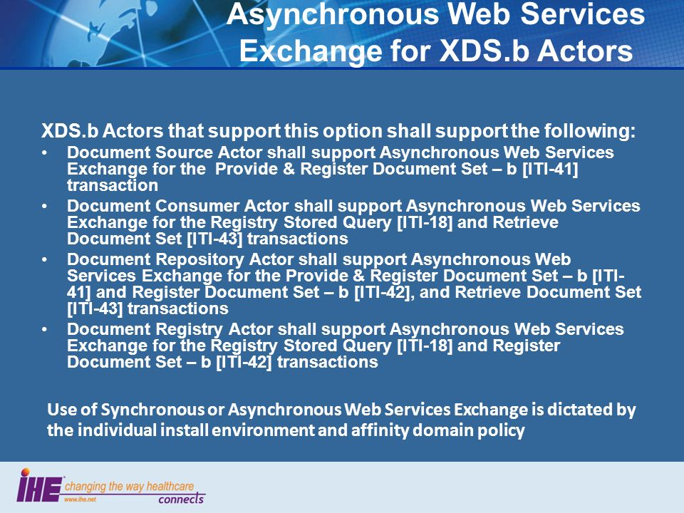Asynchronous Web Services Exchange for XDS.b Actors XDS.b Actors that support this option shall support the following: Document Source Actor shall support Asynchronous Web Services Exchange for the Provide & Register Document Set – b [ITI-41] transaction Document Consumer Actor shall support Asynchronous Web Services Exchange for the Registry Stored Query [ITI-18] and Retrieve Document Set [ITI-43] transactions Document Repository Actor shall support Asynchronous Web Services Exchange for the Provide & Register Document Set – b [ITI- 41] and Register Document Set – b [ITI-42], and Retrieve Document Set [ITI-43] transactions Document Registry Actor shall support Asynchronous Web Services Exchange for the Registry Stored Query [ITI-18] and Register Document Set – b [ITI-42] transactions Use of Synchronous or Asynchronous Web Services Exchange is dictated by the individual install environment and affinity domain policy