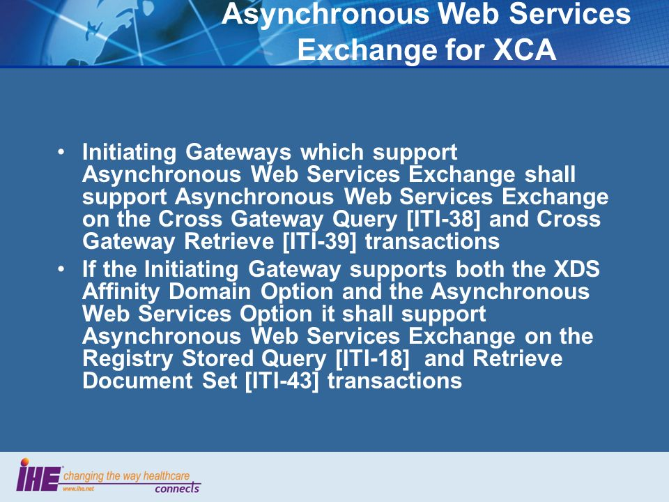 Asynchronous Web Services Exchange for XCA Initiating Gateways which support Asynchronous Web Services Exchange shall support Asynchronous Web Services Exchange on the Cross Gateway Query [ITI-38] and Cross Gateway Retrieve [ITI-39] transactions If the Initiating Gateway supports both the XDS Affinity Domain Option and the Asynchronous Web Services Option it shall support Asynchronous Web Services Exchange on the Registry Stored Query [ITI-18] and Retrieve Document Set [ITI-43] transactions