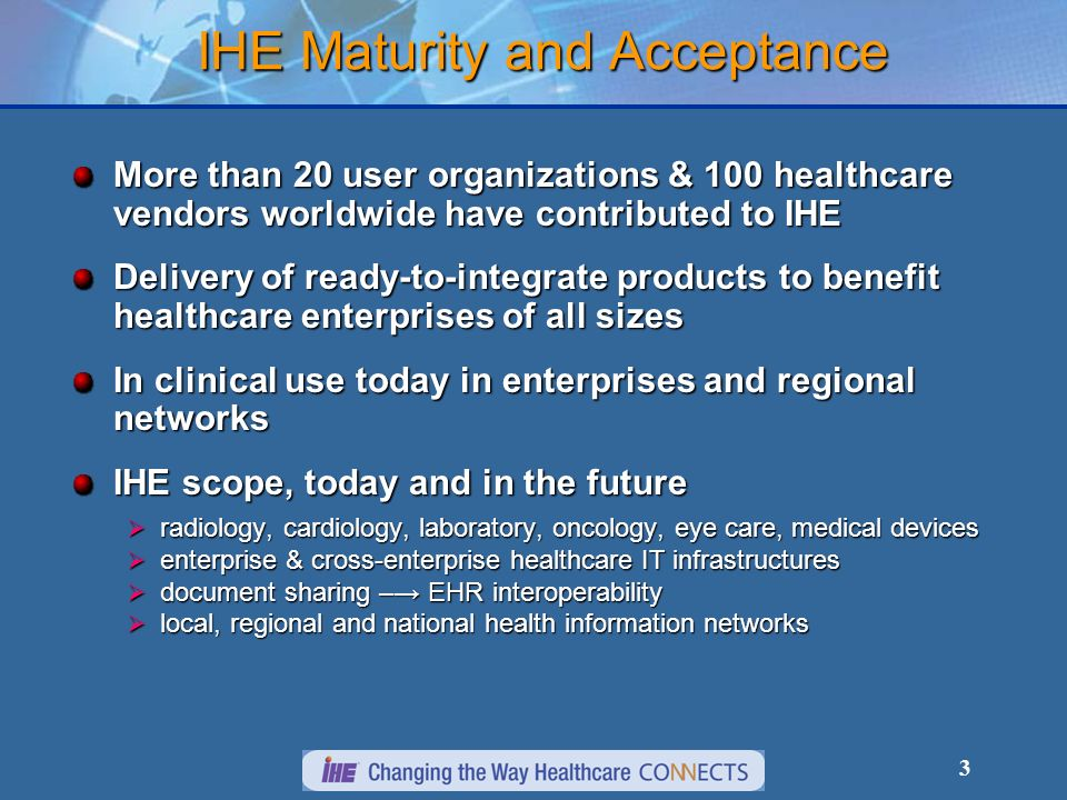 3 More than 20 user organizations & 100 healthcare vendors worldwide have contributed to IHE Delivery of ready-to-integrate products to benefit health